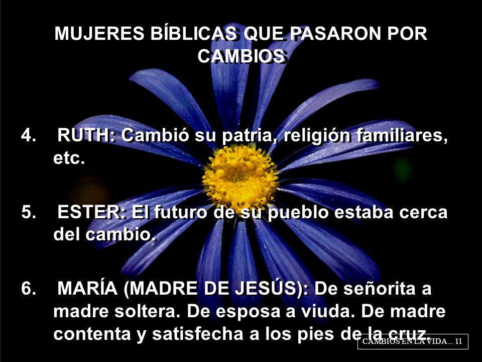MUJERES BÍBLICAS QUE PASARON POR CAMBIOS 4. RUTH: Cambió su patria, religión familiares, etc. 5. ESTER: El futuro de su pueblo estaba cerca del cambio