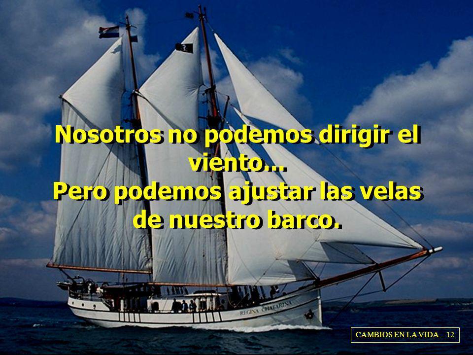 Nosotros no podemos dirigir el viento... Pero podemos ajustar las velas de nuestro barco. CAMBIOS EN LA VIDA... 12