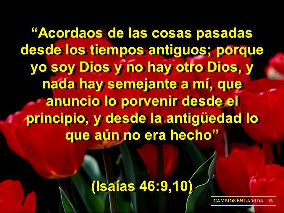 Acordaos de las cosas pasadas desde los tiempos antiguos; porque yo soy Dios y no hay otro Dios, y nada hay semejante a mí, que anuncio lo porvenir de