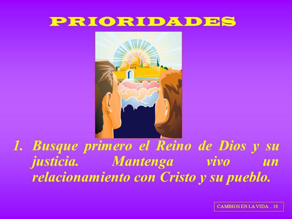 1.Busque primero el Reino de Dios y su justicia. Mantenga vivo un relacionamiento con Cristo y su pueblo. PRIORIDADES CAMBIOS EN LA VIDA... 18