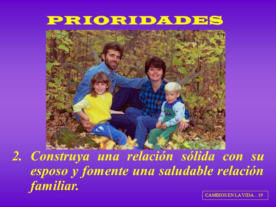 PRIORIDADES 2.Construya una relación sólida con su esposo y fomente una saludable relación familiar. CAMBIOS EN LA VIDA... 19