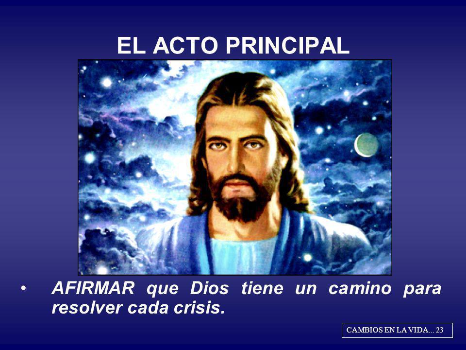 EL ACTO PRINCIPAL AFIRMAR que Dios tiene un camino para resolver cada crisis. CAMBIOS EN LA VIDA... 23