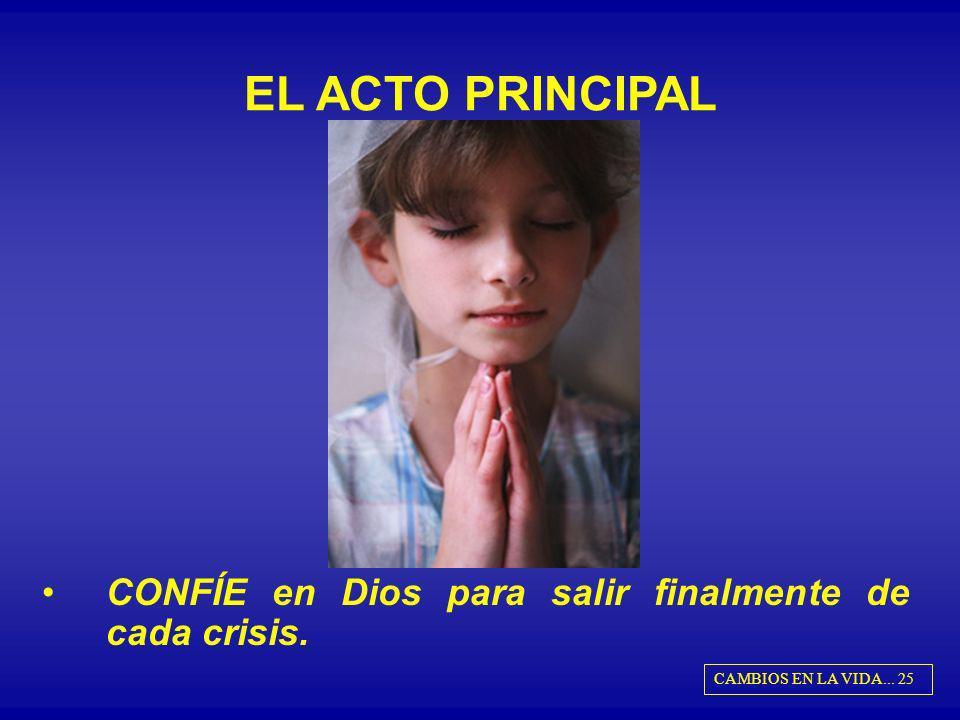 EL ACTO PRINCIPAL CONFÍE en Dios para salir finalmente de cada crisis. CAMBIOS EN LA VIDA... 25