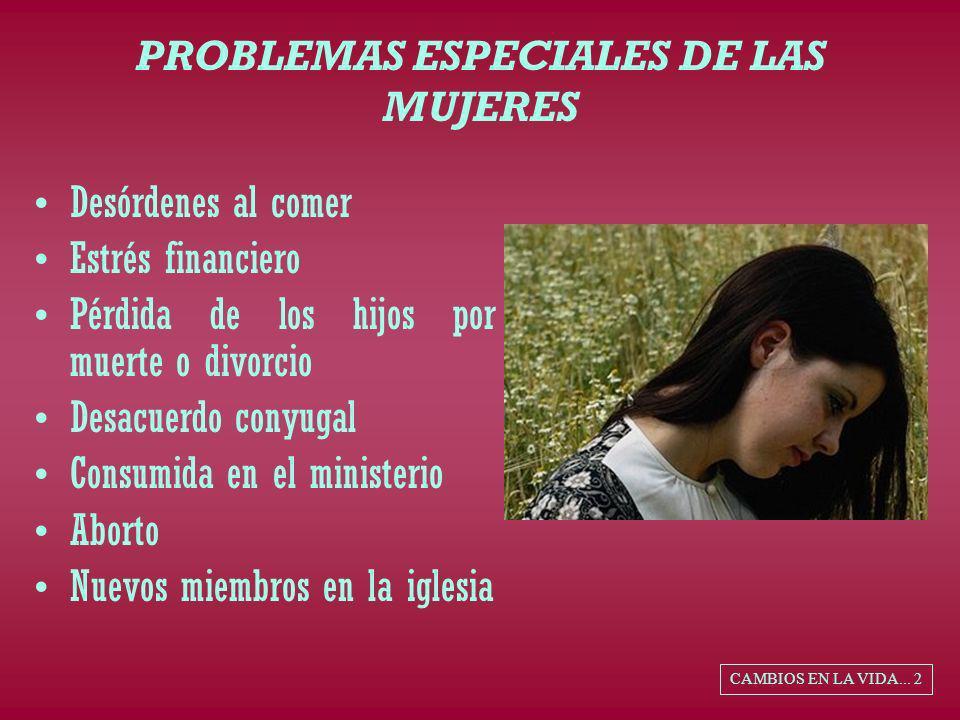 PROBLEMAS ESPECIALES DE LAS MUJERES Desórdenes al comer Estrés financiero Pérdida de los hijos por muerte o divorcio Desacuerdo conyugal Consumida en