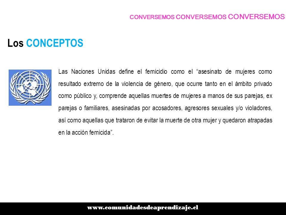 Los CONCEPTOS www.comunidadesdeaprendizaje.cl CONVERSEMOS CONVERSEMOS CONVERSEMOS Las Naciones Unidas define el femicidio como el asesinato de mujeres