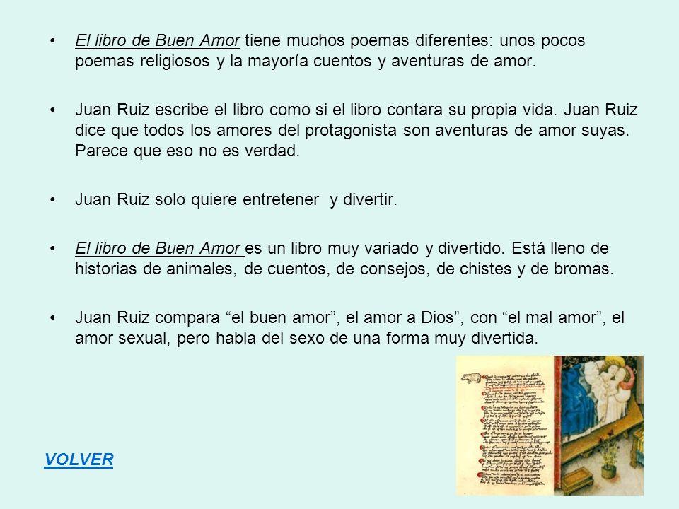 El libro de Buen Amor tiene muchos poemas diferentes: unos pocos poemas religiosos y la mayoría cuentos y aventuras de amor.