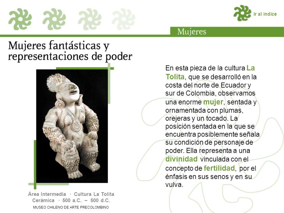 ir al índice En esta pieza de la cultura La Tolita, que se desarrolló en la costa del norte de Ecuador y sur de Colombia, observamos una enorme mujer, sentada y ornamentada con plumas, orejeras y un tocado.