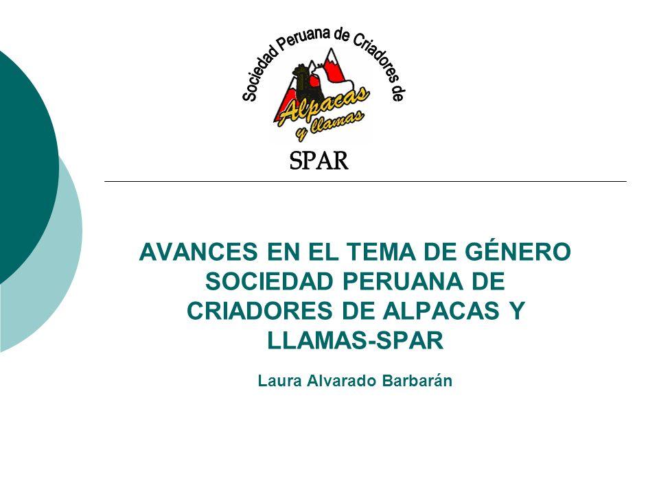AVANCES EN EL TEMA DE GÉNERO SOCIEDAD PERUANA DE CRIADORES DE ALPACAS Y LLAMAS-SPAR Laura Alvarado Barbarán