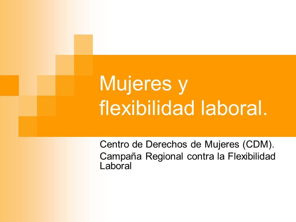 Mujeres y flexibilidad laboral. Centro de Derechos de Mujeres (CDM). Campaña Regional contra la Flexibilidad Laboral