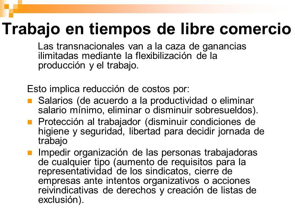 Trabajo en tiempos de libre comercio Las transnacionales van a la caza de ganancias ilimitadas mediante la flexibilización de la producción y el traba