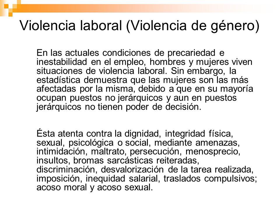 Violencia laboral (Violencia de género) En las actuales condiciones de precariedad e inestabilidad en el empleo, hombres y mujeres viven situaciones d