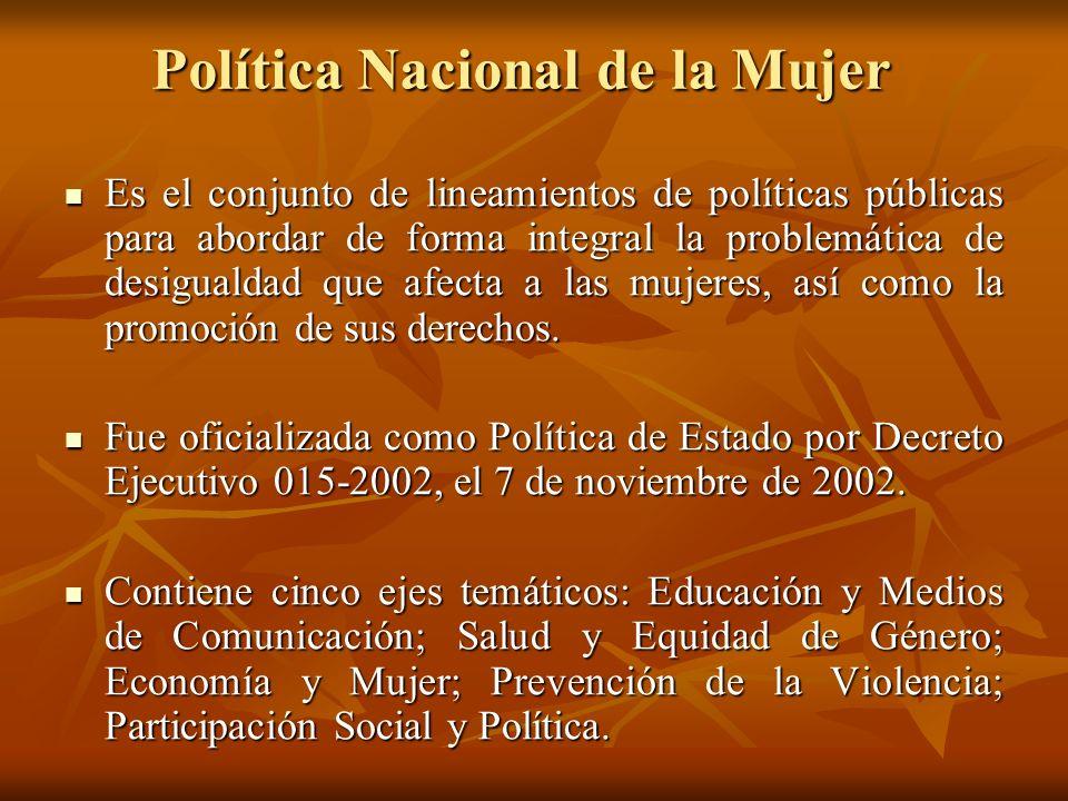 Política Nacional de la Mujer Es el conjunto de lineamientos de políticas públicas para abordar de forma integral la problemática de desigualdad que a