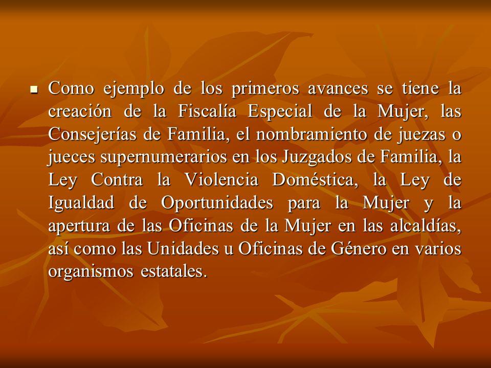 Como ejemplo de los primeros avances se tiene la creación de la Fiscalía Especial de la Mujer, las Consejerías de Familia, el nombramiento de juezas o