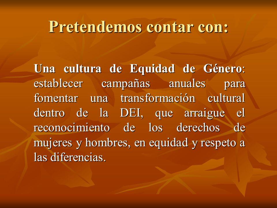 Pretendemos contar con: Una cultura de Equidad de Género: establecer campañas anuales para fomentar una transformación cultural dentro de la DEI, que
