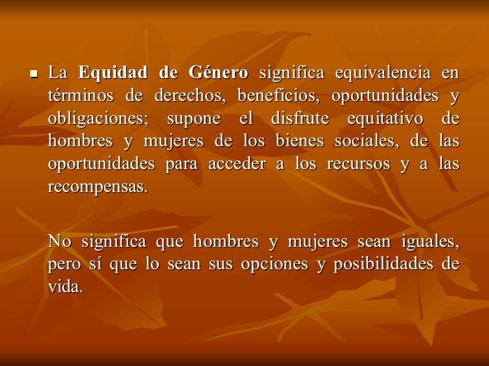 La Equidad de Género significa equivalencia en términos de derechos, beneficios, oportunidades y obligaciones; supone el disfrute equitativo de hombre
