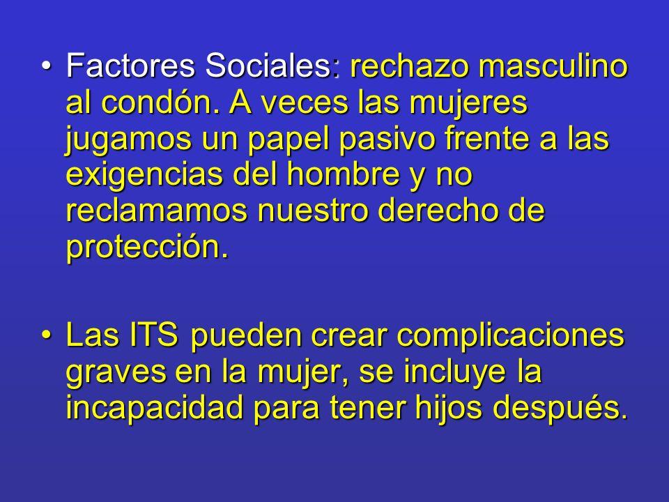 Factores Sociales: rechazo masculino al condón. A veces las mujeres jugamos un papel pasivo frente a las exigencias del hombre y no reclamamos nuestro