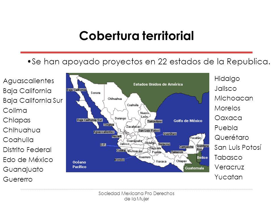 Sociedad Mexicana Pro Derechos de la Mujer Cobertura territorial Se han apoyado proyectos en 22 estados de la Republica. Aguascalientes Baja Californi