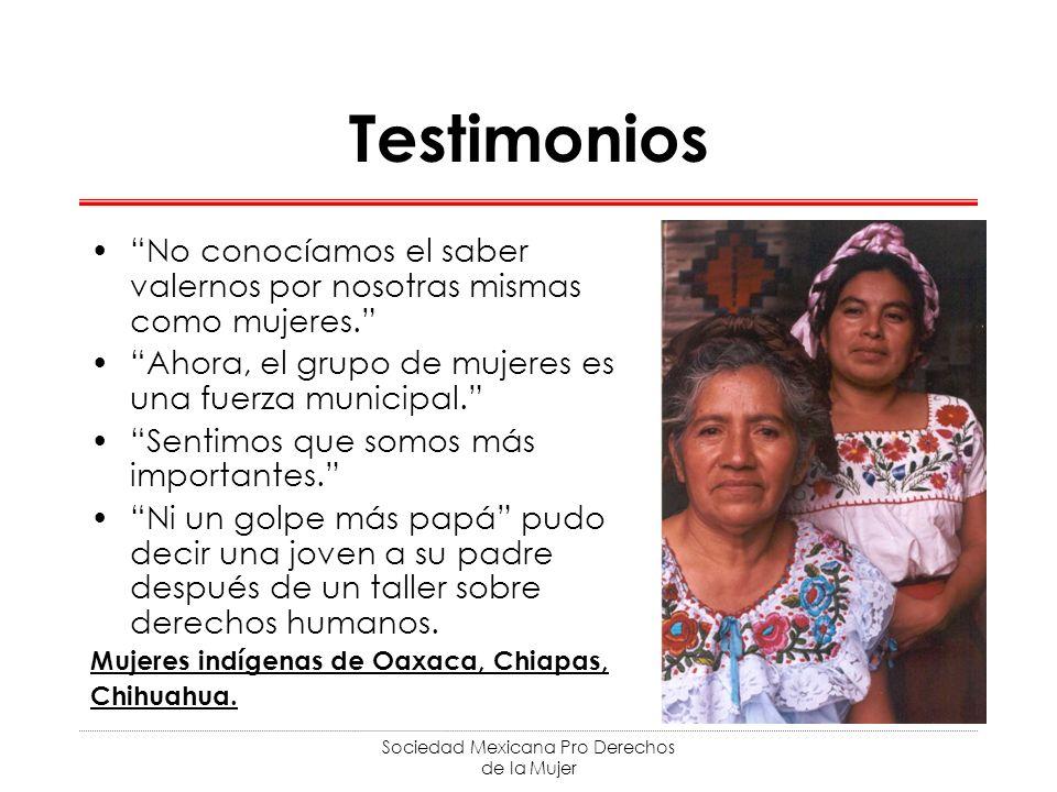 Sociedad Mexicana Pro Derechos de la Mujer Testimonios No conocíamos el saber valernos por nosotras mismas como mujeres. Ahora, el grupo de mujeres es