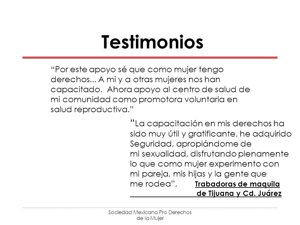 Sociedad Mexicana Pro Derechos de la Mujer Testimonios Por este apoyo sé que como mujer tengo derechos... A mi y a otras mujeres nos han capacitado. A