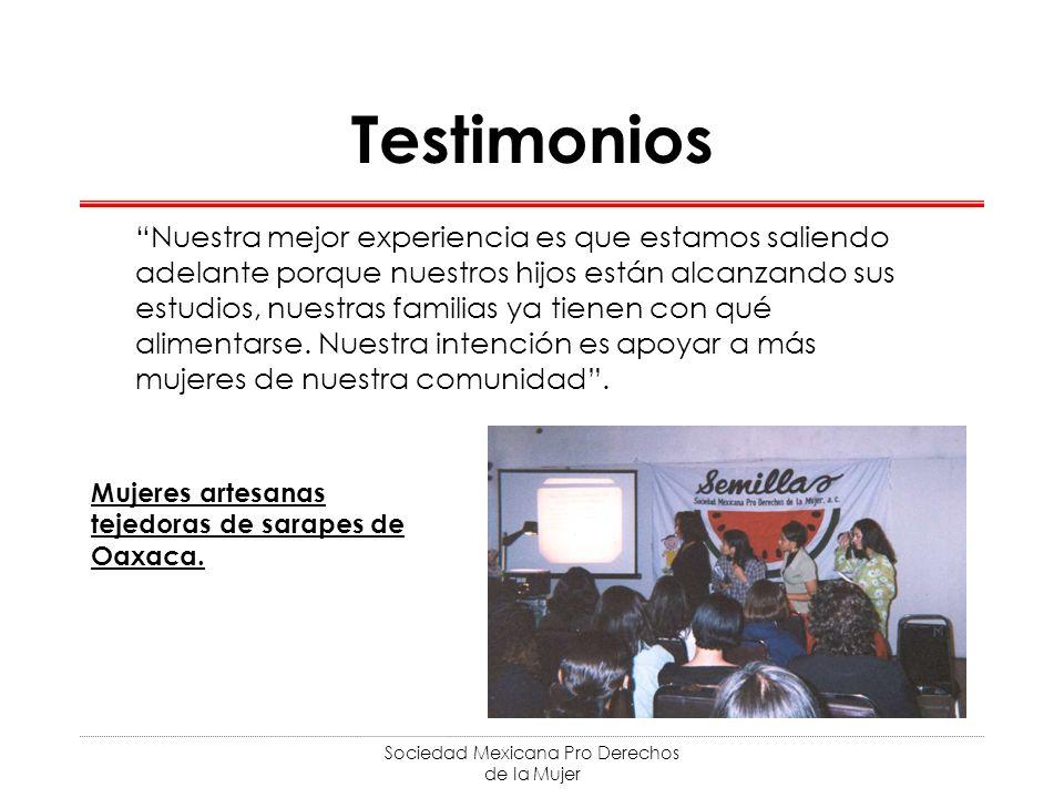 Sociedad Mexicana Pro Derechos de la Mujer Testimonios Nuestra mejor experiencia es que estamos saliendo adelante porque nuestros hijos están alcanzando sus estudios, nuestras familias ya tienen con qué alimentarse.
