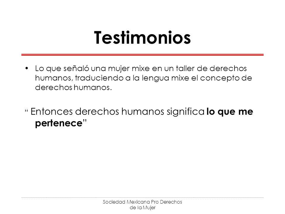 Sociedad Mexicana Pro Derechos de la Mujer Testimonios Lo que señaló una mujer mixe en un taller de derechos humanos, traduciendo a la lengua mixe el concepto de derechos humanos.