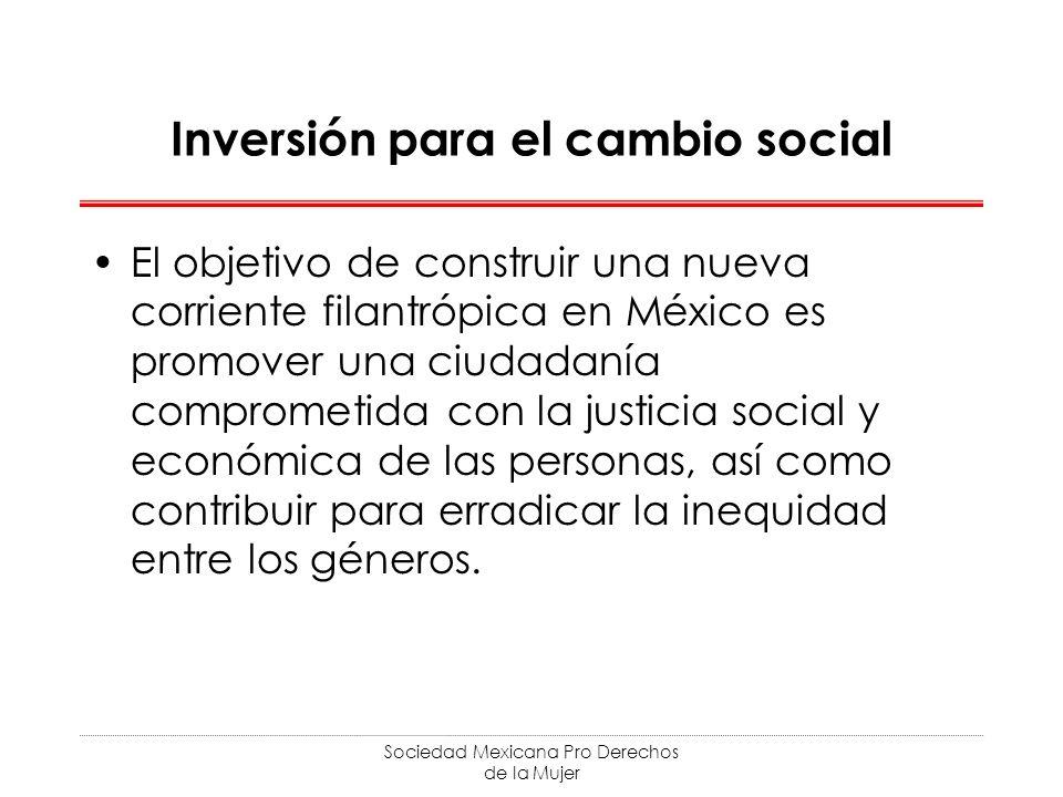 Sociedad Mexicana Pro Derechos de la Mujer Inversión para el cambio social El objetivo de construir una nueva corriente filantrópica en México es promover una ciudadanía comprometida con la justicia social y económica de las personas, así como contribuir para erradicar la inequidad entre los géneros.