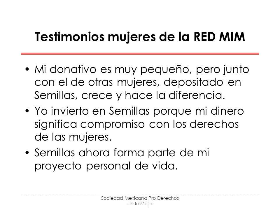 Sociedad Mexicana Pro Derechos de la Mujer Testimonios mujeres de la RED MIM Mi donativo es muy pequeño, pero junto con el de otras mujeres, depositado en Semillas, crece y hace la diferencia.