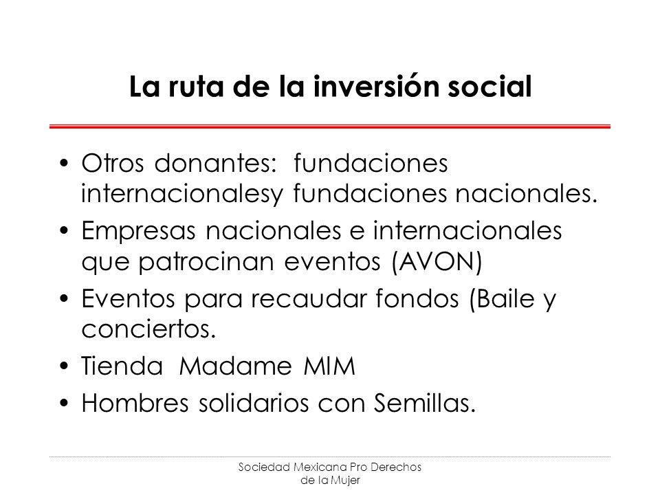 Sociedad Mexicana Pro Derechos de la Mujer La ruta de la inversión social Otros donantes: fundaciones internacionalesy fundaciones nacionales. Empresa