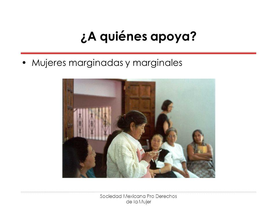 Sociedad Mexicana Pro Derechos de la Mujer ¿A quiénes apoya? Mujeres marginadas y marginales