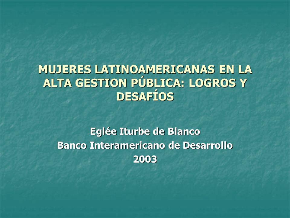 MUJERES LATINOAMERICANAS EN LA ALTA GESTION PÚBLICA: LOGROS Y DESAFÍOS Eglée Iturbe de Blanco Banco Interamericano de Desarrollo 2003