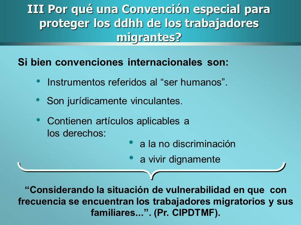 III Por qué una Convención especial para proteger los ddhh de los trabajadores migrantes? Si bien convenciones internacionales son: Instrumentos refer