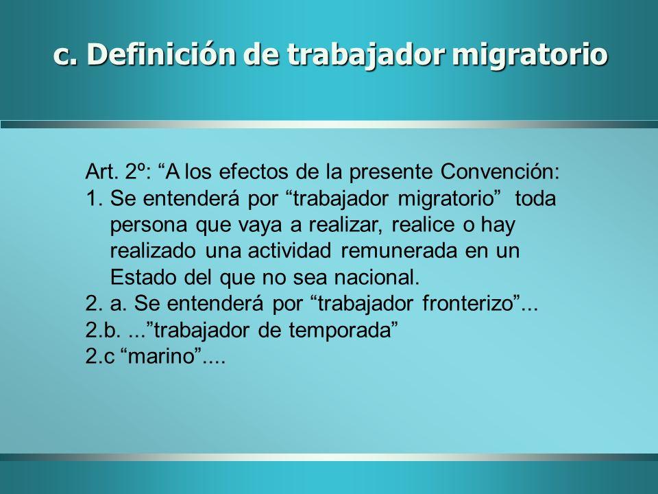 c. Definición de trabajador migratorio Art. 2º: A los efectos de la presente Convención: 1.Se entenderá por trabajador migratorio toda persona que vay