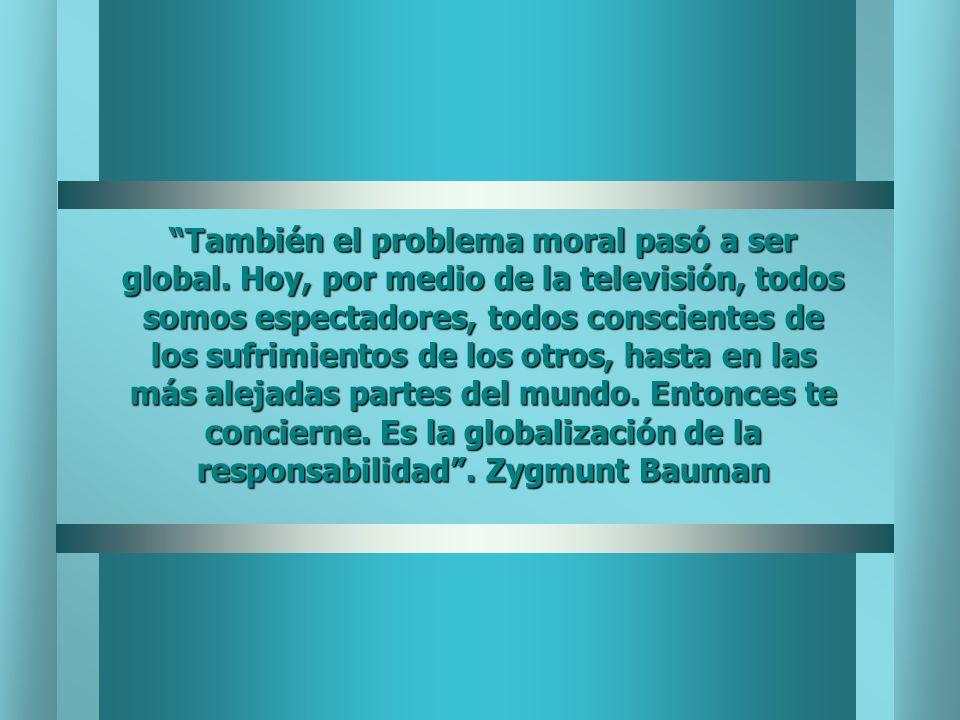 También el problema moral pasó a ser global. Hoy, por medio de la televisión, todos somos espectadores, todos conscientes de los sufrimientos de los o