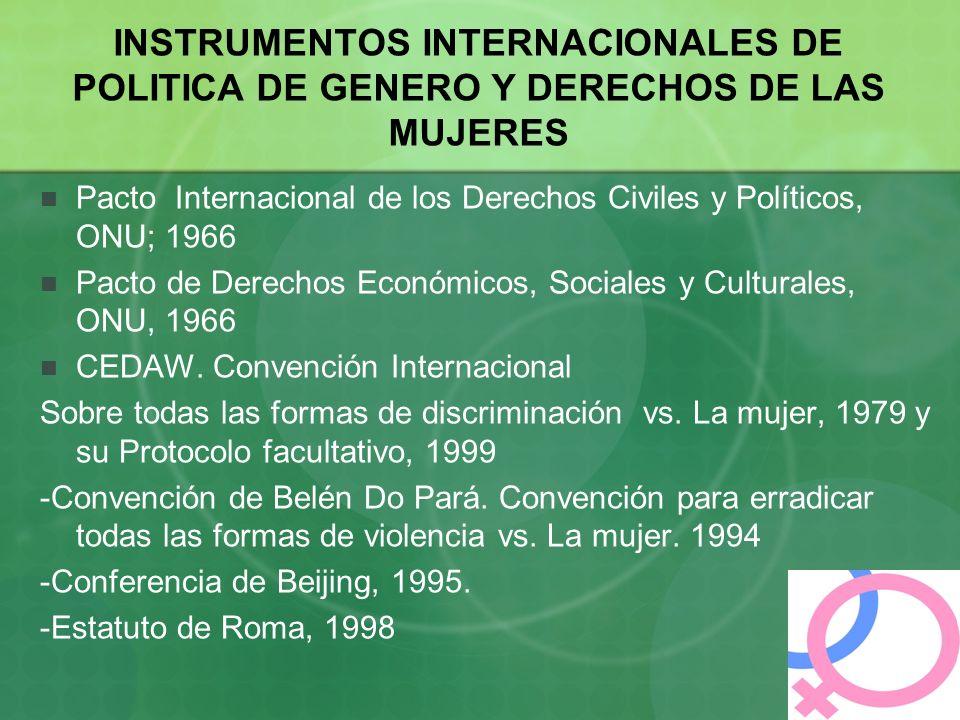 INSTRUMENTOS INTERNACIONALES DE POLITICA DE GENERO Y DERECHOS DE LAS MUJERES Pacto Internacional de los Derechos Civiles y Políticos, ONU; 1966 Pacto de Derechos Económicos, Sociales y Culturales, ONU, 1966 CEDAW.