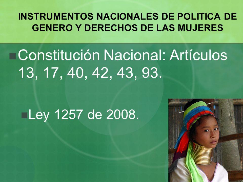 Constitución Nacional: Artículos 13, 17, 40, 42, 43, 93. Ley 1257 de 2008. INSTRUMENTOS NACIONALES DE POLITICA DE GENERO Y DERECHOS DE LAS MUJERES