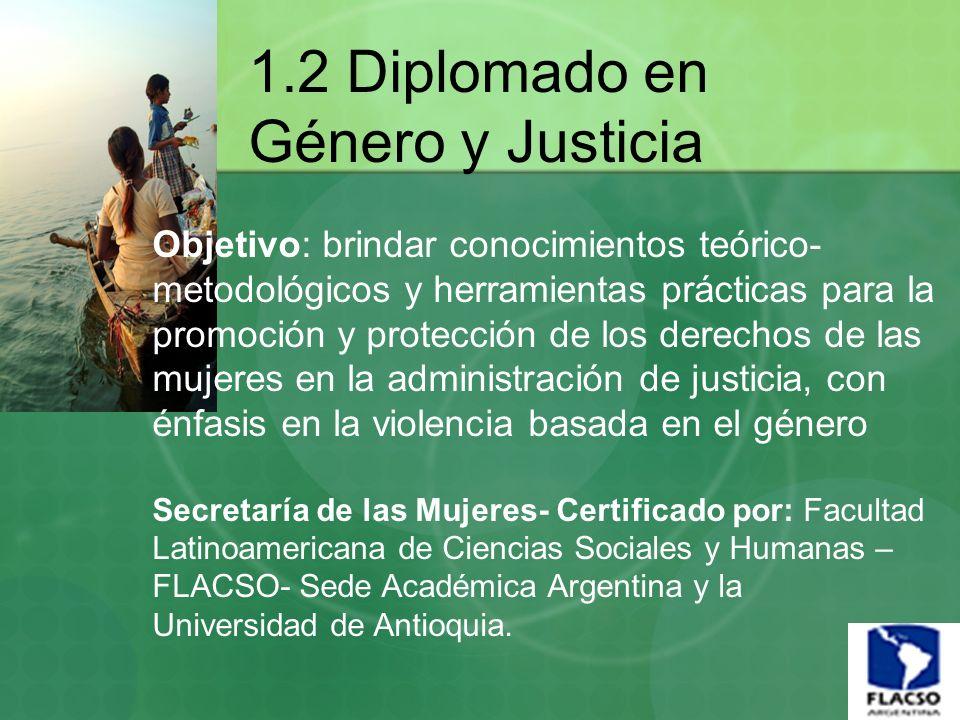 1.2 Diplomado en Género y Justicia Objetivo: brindar conocimientos teórico- metodológicos y herramientas prácticas para la promoción y protección de l