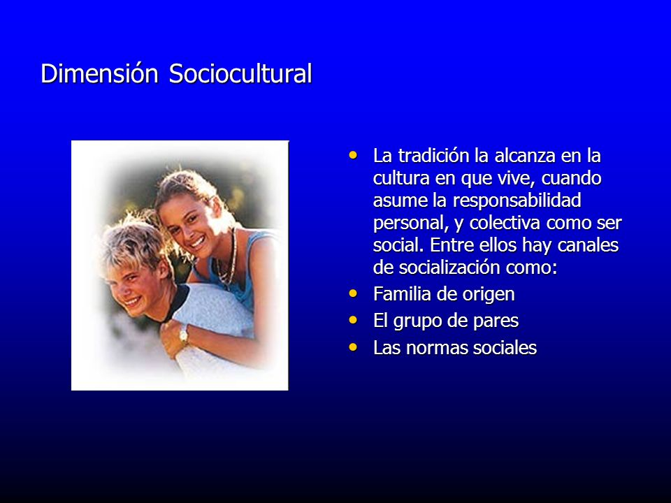 Dimensión Sociocultural La tradición la alcanza en la cultura en que vive, cuando asume la responsabilidad personal, y colectiva como ser social. Entr