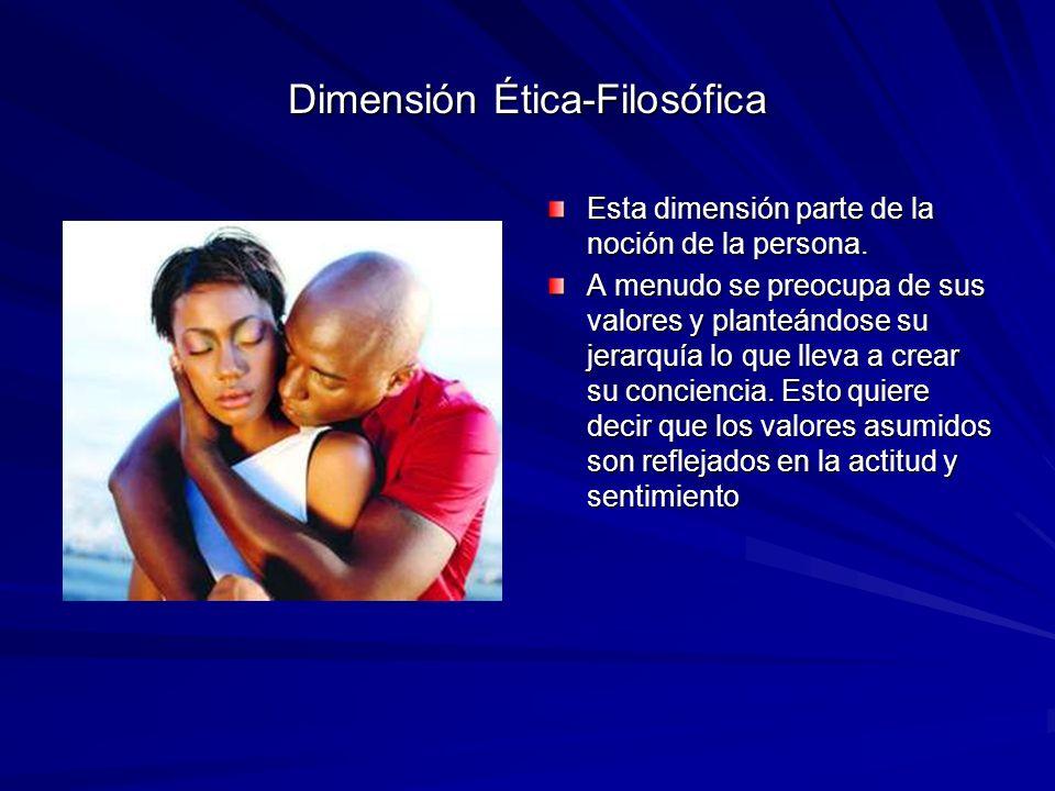 Dimensión Ética-Filosófica Esta dimensión parte de la noción de la persona. A menudo se preocupa de sus valores y planteándose su jerarquía lo que lle