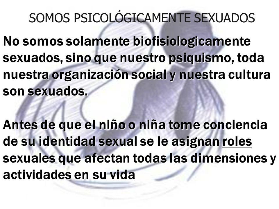 No somos solamente biofisiologicamente sexuados, sino que nuestro psiquismo, toda nuestra organización social y nuestra cultura son sexuados. Antes de