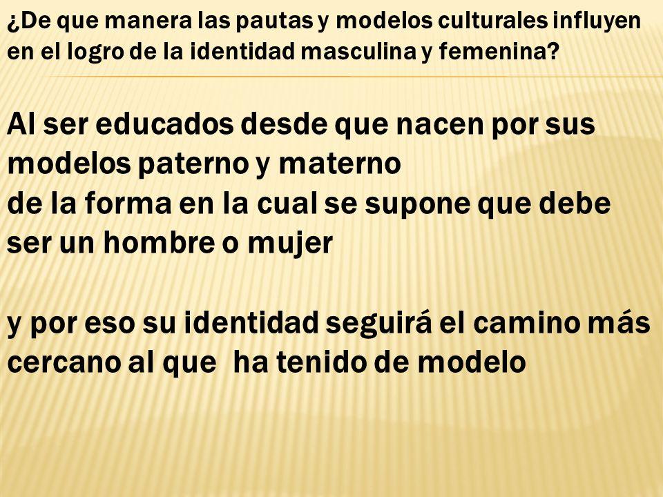 Al ser educados desde que nacen por sus modelos paterno y materno de la forma en la cual se supone que debe ser un hombre o mujer y por eso su identid