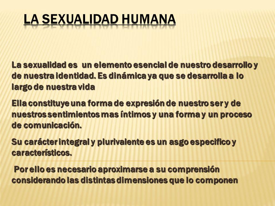 La sexualidad es un elemento esencial de nuestro desarrollo y de nuestra identidad. Es dinámica ya que se desarrolla a lo largo de nuestra vida Ella c