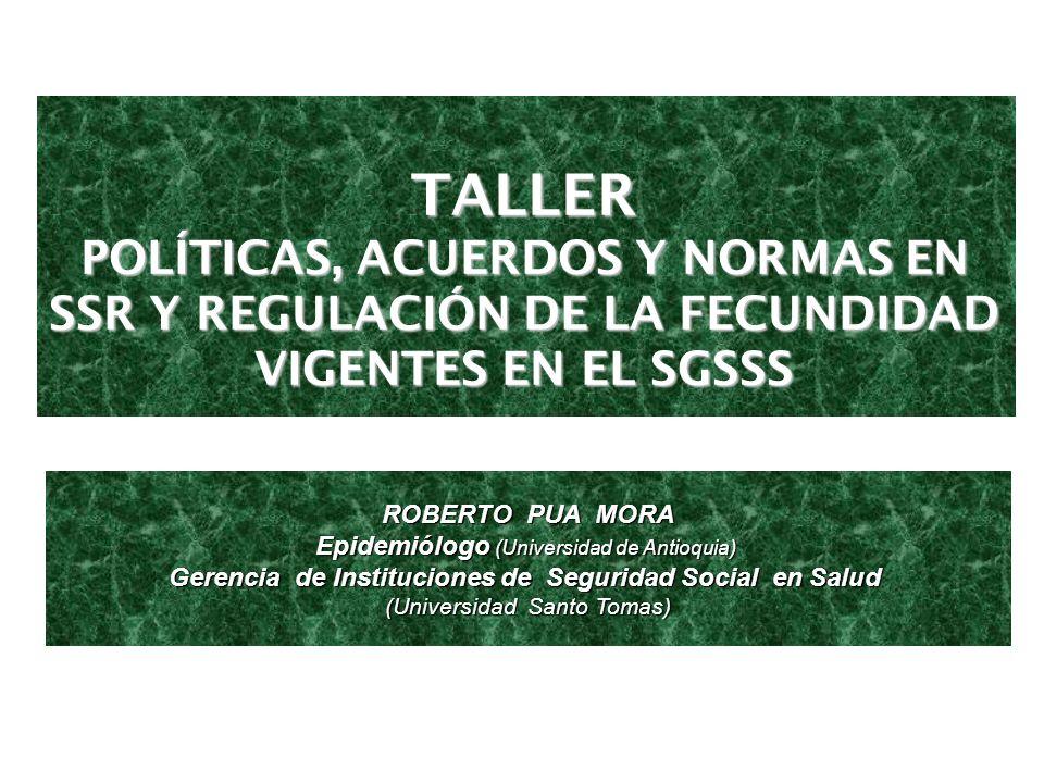 TALLER POLÍTICAS, ACUERDOS Y NORMAS EN SSR Y REGULACIÓN DE LA FECUNDIDAD VIGENTES EN EL SGSSS ROBERTO PUA MORA Epidemiólogo (Universidad de Antioquia)