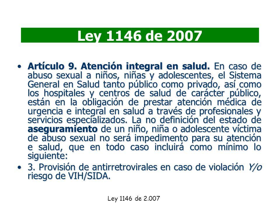 Ley 1146 de 2007 Artículo 9. Atención integral en salud. En caso de abuso sexual a niños, niñas y adolescentes, el Sistema General en Salud tanto públ