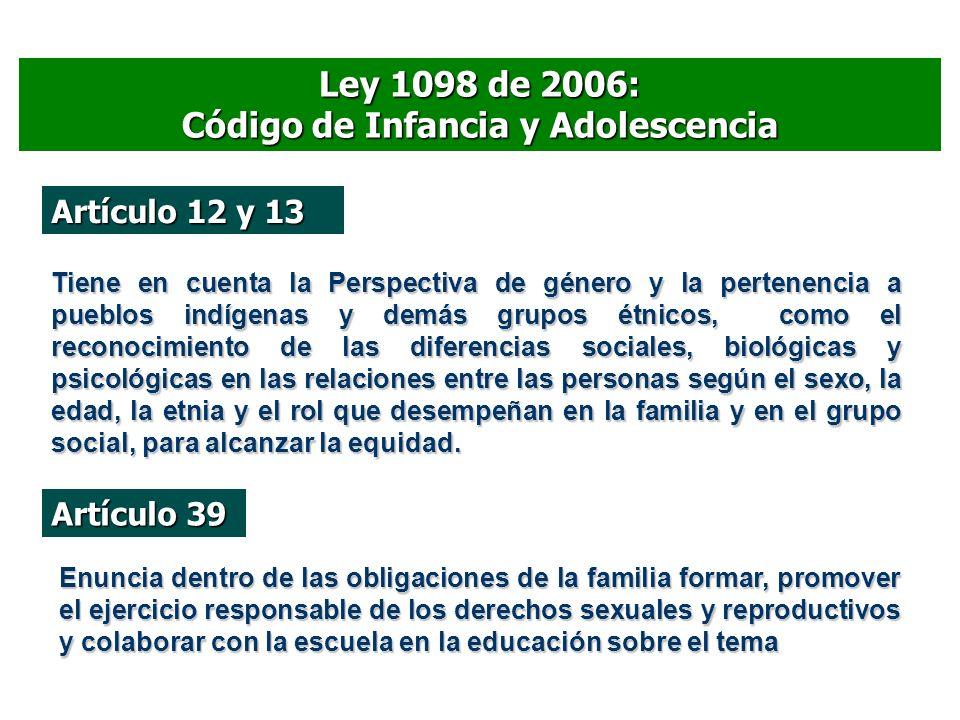Ley 1098 de 2006: Código de Infancia y Adolescencia Artículo 12 y 13 Tiene en cuenta la Perspectiva de género y la pertenencia a pueblos indígenas y d