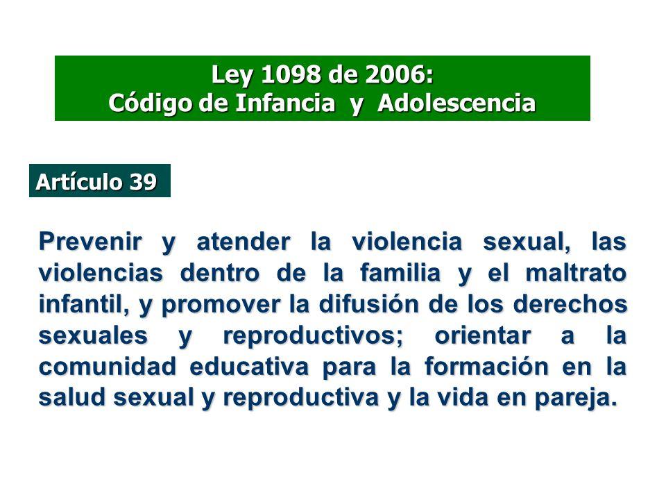 Ley 1098 de 2006: Código de Infancia y Adolescencia Artículo 39 Prevenir y atender la violencia sexual, las violencias dentro de la familia y el maltr