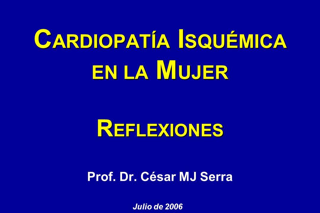 Prof. Dr. César MJ Serra C ARDIOPATÍA I SQUÉMICA EN LA M UJER R EFLEXIONES Julio de 2006