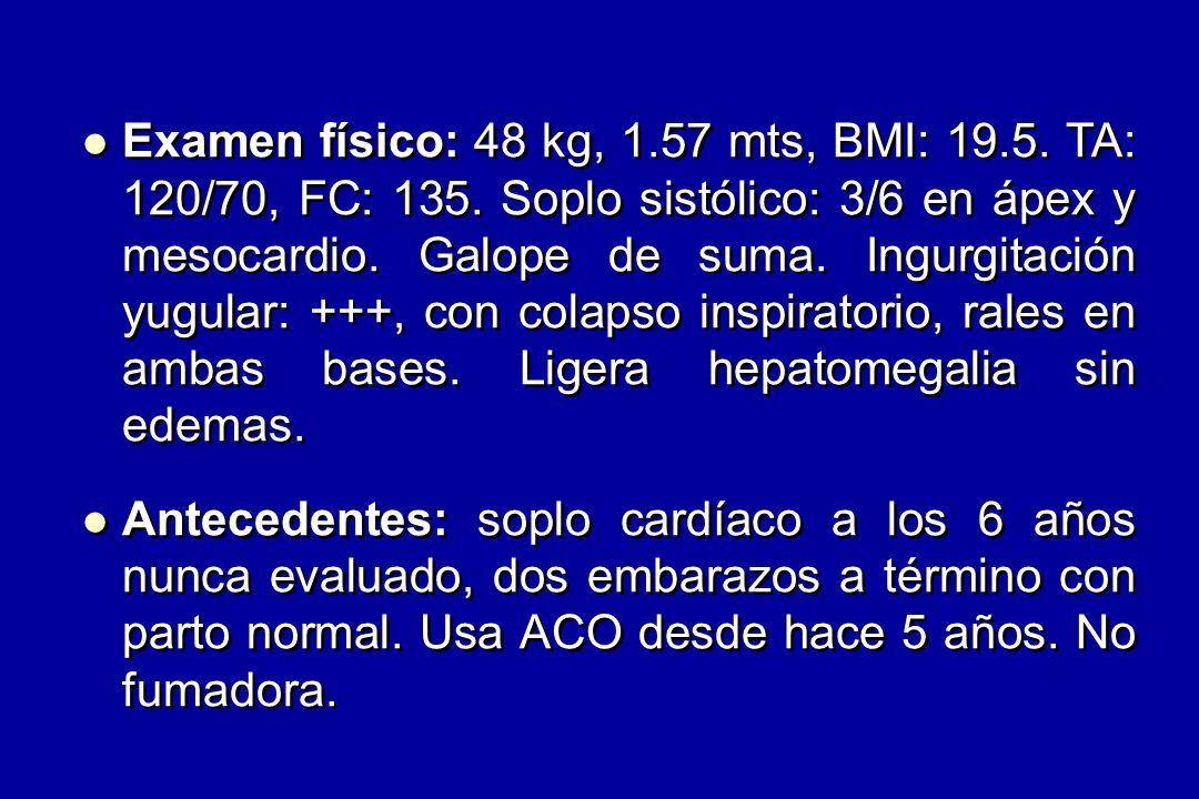 Examen físico: 48 kg, 1.57 mts, BMI: 19.5.TA: 120/70, FC: 135.