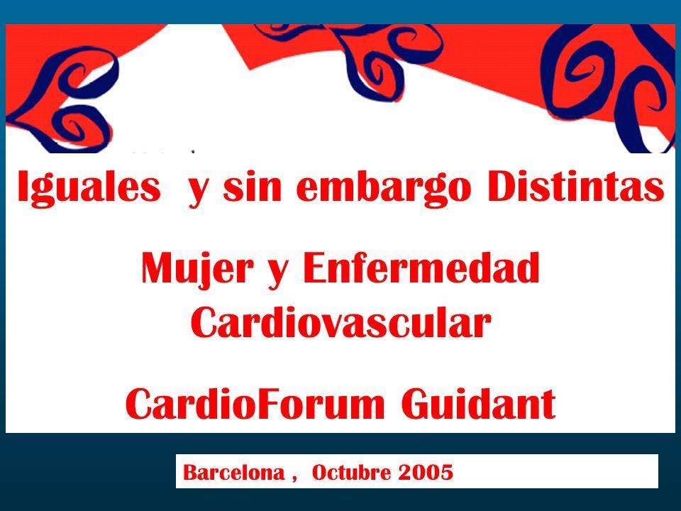 Iguales y sin embargo Distintas Mujer y Enfermedad Cardiovascular CardioForum Guidant Barcelona, Octubre 2005