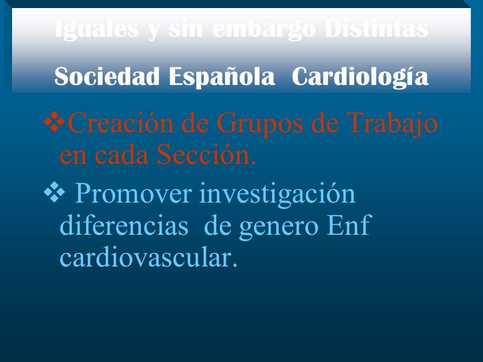Creación de Grupos de Trabajo en cada Sección. Promover investigación diferencias de genero Enf cardiovascular. Iguales y sin embargo Distintas Socied