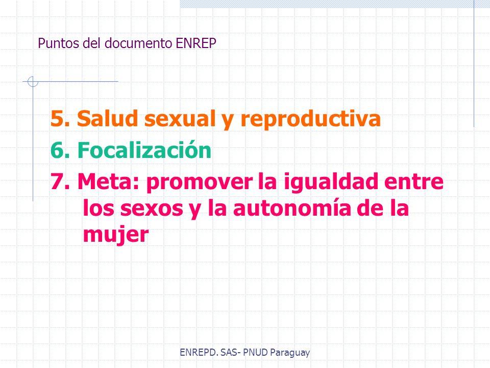 ENREPD. SAS- PNUD Paraguay Puntos del documento ENREP 5. Salud sexual y reproductiva 6. Focalización 7. Meta: promover la igualdad entre los sexos y l